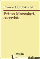 PRIMO MAZZOLARI, SACERDOTE - DOROFATTI F. (CUR.)
