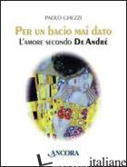 PER UN BACIO MAI DATO. L'AMORE SECONDO DE ANDRE' - GHEZZI PAOLO