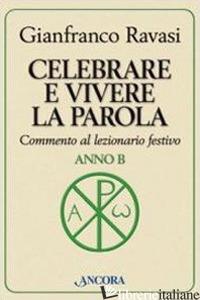 CELEBRARE E VIVERE LA PAROLA. ANNO B. COMMENTO AL LEZIONARIO FESTIVO - RAVASI GIANFRANCO