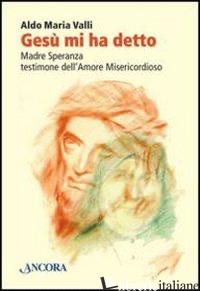 GESU' MI HA DETTO. MADRE SPERANZA TESTIMONE DELL'AMORE MISERICORDIOSO - VALLI ALDO MARIA