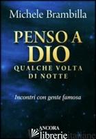 PENSO A DIO QUALCHE VOLTA DI NOTTE. INCONTRI CON GENTE FAMOSA - BRAMBILLA MICHELE