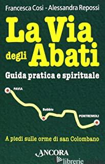 VIA DEGLI ABATI. GUIDA PRATICA E SPIRITUALE (LA) - COSI FRANCESCA; REPOSSI ALESSANDRA