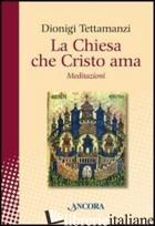 CHIESA CHE CRISTO AMA. MEDITAZIONI SUL «MYSTERIUM ECCLESIAE» (LA) - TETTAMANZI DIONIGI