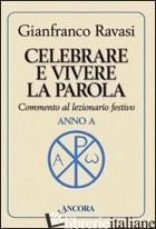 CELEBRARE E VIVERE LA PAROLA. ANNO A. COMMENTO AL LEZIONARIO FESTIVO - RAVASI GIANFRANCO