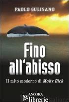 FINO ALL'ABISSO. IL MITO MODERNO DI MOBY DICK - GULISANO PAOLO