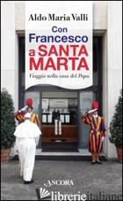 CON FRANCESCO A SANTA MARTA. VIAGGI NELLA CASA DEL PAPA - VALLI ALDO MARIA