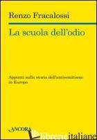 SCUOLA DELL'ODIO. APPUNTI SULLA STORIA DELL'ANTISEMITISMO IN EUROPA (LA) - FRACALOSSI RENZO