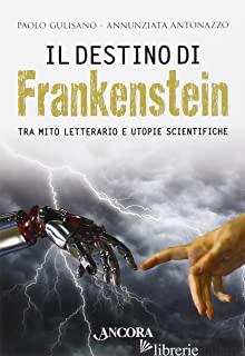 DESTINO DI FRANKENSTEIN. TRA MITO LETTERARIO E UTOPIE SCIENTIFICHE (IL) - GULISANO PAOLO; ANTONAZZO ANNUNZIATA