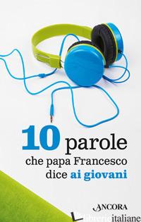 10 PAROLE CHE PAPA FRANCESCO DICE AI GIOVANI - FRANCESCO (JORGE MARIO BERGOGLIO)