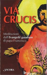 VIA CRUCIS. MEDITAZIONI DALL'EVANGELII GAUDIUM DI PAPA FRANCESCO - AAVV