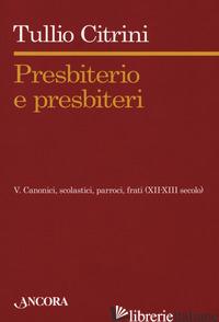 PRESBITERIO E PRESBITERI. VOL. 5: CANONICI, SCOLASTICI, PARROCI, FRATI (XII-XIII - CITRINI TULLIO