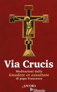 VIA CRUCIS. MEDITAZIONI DALLA «GAUDETE ET EXSULTATE» - FRANCESCO (JORGE MARIO BERGOGLIO)