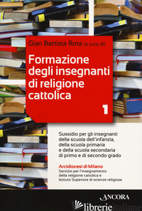 FORMAZIONE DEGLI INSEGNANTI DI RELIGIONE CATTOLICA. VOL. 1: SUSSIDIO PER GLI INS - ROTA G. B. (CUR.)