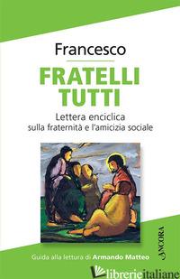 FRATELLI TUTTI. LETTERA ENCICLICA SULLA FRATERNITA' E L'AMICIZIA SOCIALE - FRANCESCO (JORGE MARIO BERGOGLIO)