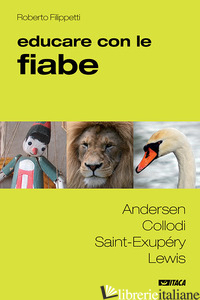 EDUCARE CON LE FIABE. ANDERSEN, COLLODI, SAINT-EXUPERY, LEWIS - FILIPPETTI ROBERTO