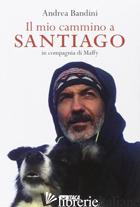 MIO CAMMINO A SANTIAGO IN COMPAGNIA DI MAFFY (IL) - BANDINI ANDREA