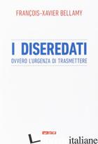 DISEREDATI OVVERO L'URGENZA DI TRASMETTERE (I) - BELLAMY FRANCOIS-XAVIER; MAFFI E. (CUR.); PAGGI R. (CUR.)