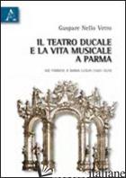 TEATRO DUCALE E LA VITA MUSICALE E PARMA DAI FARNESI A MARIA LUIGIA (1687-1829)  - VETRO GASPARE N.