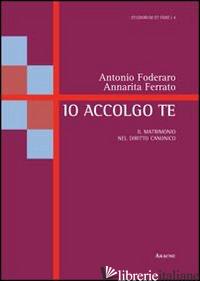 IO ACCOLGO TE. IL MATRIMONIO NEL DIRITTO CANONICO - FODERARO ANTONIO; FERRATO ANNARITA