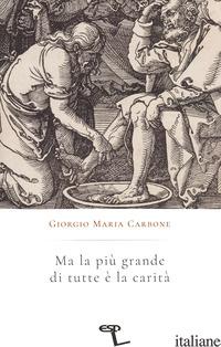 MA LA PIU' GRANDE DI TUTTE E' LA CARITA' - CARBONE GIORGIO MARIA