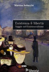 ESISTENZA E LIBERTA'. SAGGIO SULL'ESISTENZIALISMO - SUBACCHI MARTINA