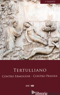 CONTRO ERMOGENE. CONTRO PRASSEA - TERTULLIANO QUINTO S.; CARPIN A. (CUR.)