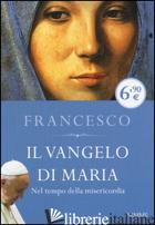 VANGELO DI MARIA. NEL TEMPO DELLA MISERICORDIA (IL) - FRANCESCO (JORGE MARIO BERGOGLIO); INVERSETTI E. (CUR.)