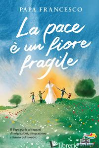 PACE E' UN FIORE FRAGILE (LA) - FRANCESCO (JORGE MARIO BERGOGLIO); PEIRETTI A. (CUR.)