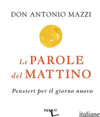 PAROLE DEL MATTINO. PENSIERI PER IL NUOVO GIORNO (LE) - MAZZI ANTONIO
