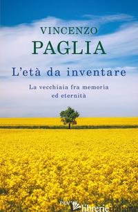 ETA' DA INVENTARE. LA VECCHIAIA FRA MEMORIA ED ETERNITA' (L') - PAGLIA VINCENZO