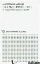 SILENZIO PROFETICO. IN ASCOLTO MISTICO DELL'ISLAM - AMBROSIO ALBERTO FABIO