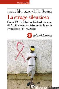 STRAGE SILENZIOSA. COME L'AFRICA HA RISCHIATO DI MORIRE DI AIDS E COME SI E' INV - MOROZZO DELLA ROCCA ROBERTO