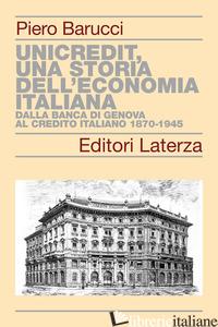 UNICREDIT, UNA STORIA DELL'ECONOMIA ITALIANA. DALLA BANCA DI GENOVA AL CREDITO I - BARUCCI PIERO