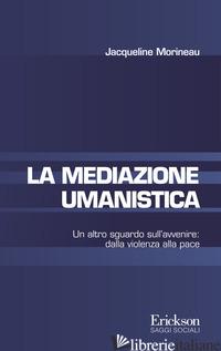 MEDIAZIONE UMANISTICA. UN ALTRO SGUARDO SULL'AVVENIRE: DALLA VIOLENZA ALLA PACE  - MORINEAU JACQUELINE