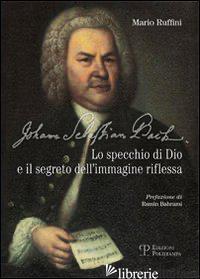 JOHANN SEBASTIAN BACH. LO SPECCHIO DI DIO E IL SEGRETO DELL'IMMAGINE RIFLESSA - RUFFINI MARIO