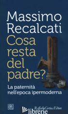 COSA RESTA DEL PADRE? LA PATERNITA' NELL'EPOCA IPERMODERNA - RECALCATI MASSIMO