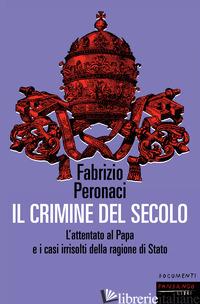 CRIMINE DEL SECOLO. L'ATTENTATO AL PAPA E I CASI IRRISOLTI DELLA RAGIONE DI STAT - PERONACI FABRIZIO