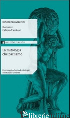 MITOLOGIA CHE PARLIAMO. PERSONAGGI ED EPISODI MITOLOGICI NELL'ITALIANO CORRENTE  - MAZZINI INNOCENZO