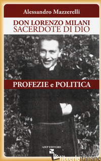DON LORENZO MILANI SACERDOTE DI DIO. PROFEZIE E POLITICA - MAZZERELLI ALESSANDRO