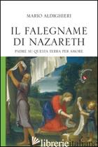 FALEGNAME DI NAZARETH. PADRE SU QUESTA TERRA, PER AMORE (IL) - ALDIGHIERI MARIO