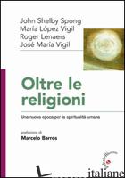 OLTRE LE RELIGIONI. UNA NUOVA EPOCA PER LA SPIRITUALITA' UMANA - SPONG JOHN S.; VIGIL LOPEZ MARIA; LENAERS ROGER
