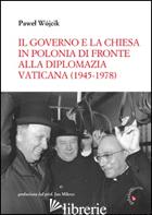 GOVERNO E LA CHIESA IN POLONIA DI FRONTE ALLA DIPLOMAZIA VATICANA (1945-1978) (I - WOJCIK PAWEL
