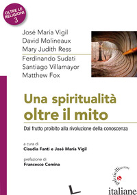 SPIRITUALITA' OLTRE IL MITO. DAL FRUTTO PROIBITO ALLA RIVOLUZIONE DELLA CONOSCEN - FANTI C. (CUR.); VIGIL J. M. (CUR.)