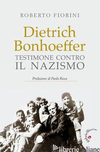 DIETRICH BONHOEFFER. TESTIMONE CONTRO IL NAZISMO - FIORINI ROBERTO