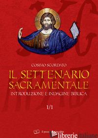 SETTENARIO SACRAMENTALE (IL). VOL. 1/1: INTRODUZIONE E INDAGINE BIBLICA - SCORDATO COSIMO