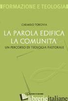 PAROLA EDIFICA LA COMUNITA'. UN PERCORSO DI TEOLOGIA PASTORALE (LA) - TORCIVIA CARMELO