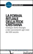 FORMA RITUALE DELLA FEDE CRISTIANA. TEOLOGIA DELLA LITURGIA E DEI SACRAMENTI AGL - GRILLO ANDREA