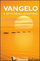 VANGELO E ATTI DEGLI APOSTOLI. TESTO CEI - AA.VV.