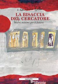 BISACCIA DEL CERCATORE. SCARTI MINIMI PER IL FUTURO. CON DVD (LA) - BELLO ANTONIO; PANSINI I. (CUR.)