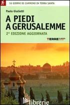 A PIEDI A GERUSALEMME. 16 GIORNI DI CAMMINO IN TERRA SANTA - GIULIETTI PAOLO